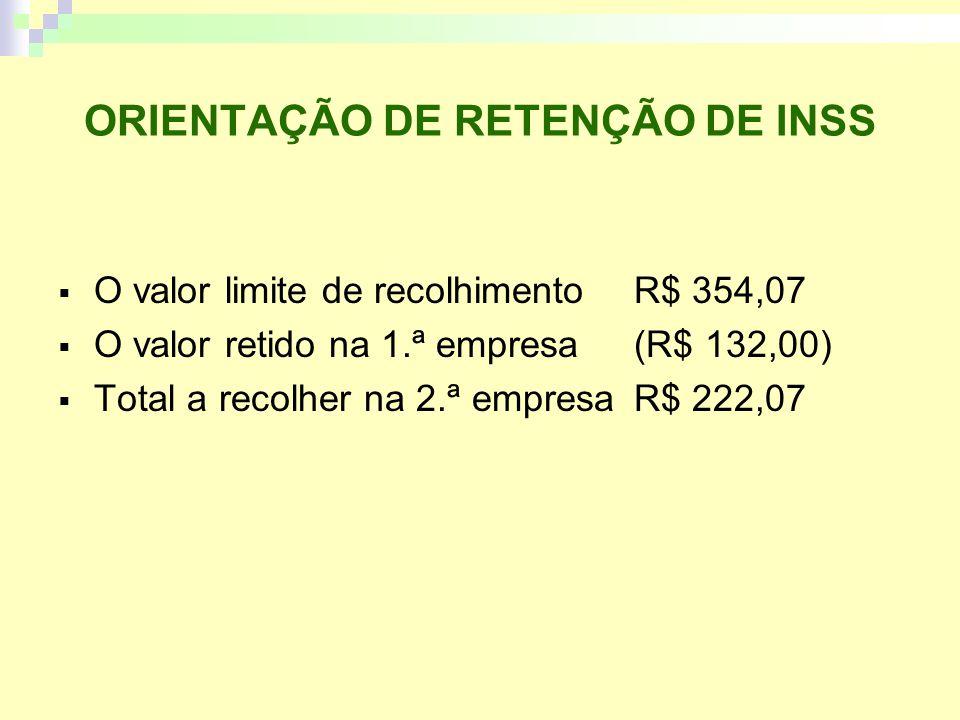 ORIENTAÇÃO DE RETENÇÃO DE INSS O valor limite de recolhimentoR$ 354,07 O valor retido na 1.ª empresa(R$ 132,00) Total a recolher na 2.ª empresaR$ 222,07