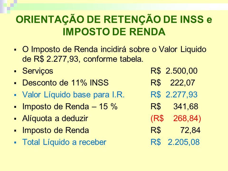 ORIENTAÇÃO DE RETENÇÃO DE INSS e IMPOSTO DE RENDA O Imposto de Renda incidirá sobre o Valor Liquido de R$ 2.277,93, conforme tabela.
