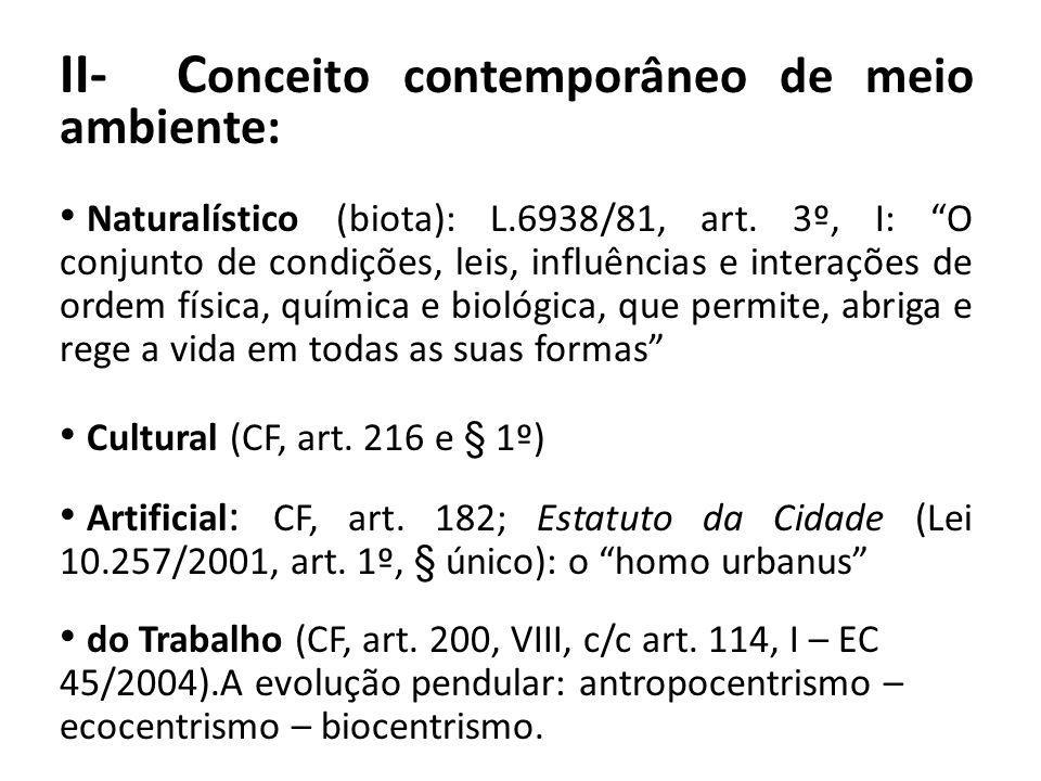 II- C onceito contemporâneo de meio ambiente: Naturalístico (biota): L.6938/81, art. 3º, I: O conjunto de condições, leis, influências e interações de