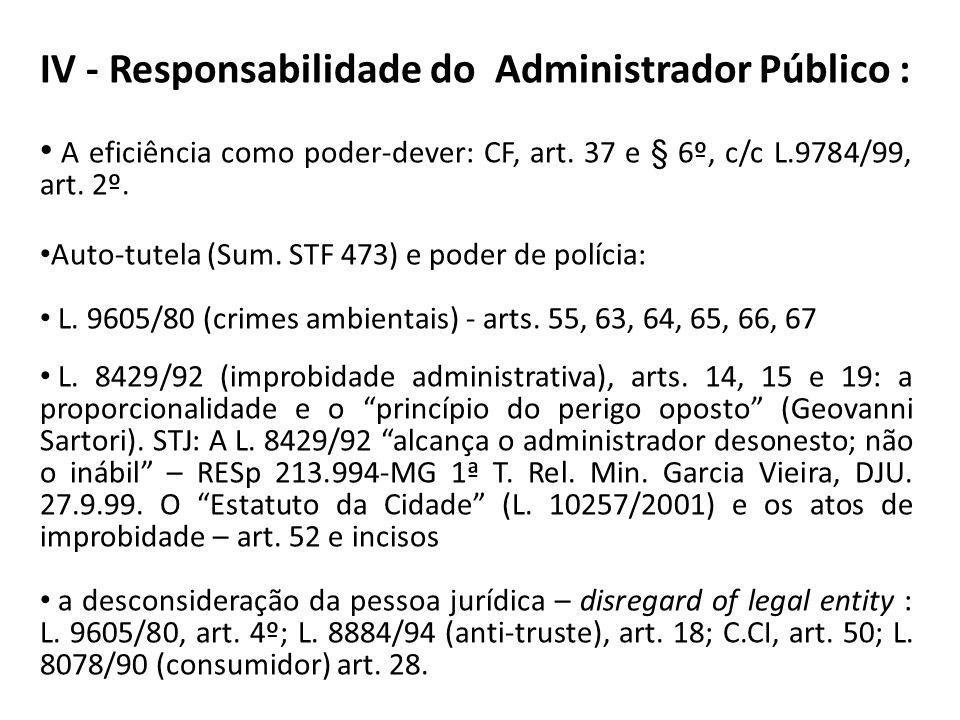 IV - Responsabilidade do Administrador Público : A eficiência como poder-dever: CF, art. 37 e § 6º, c/c L.9784/99, art. 2º. Auto-tutela (Sum. STF 473)