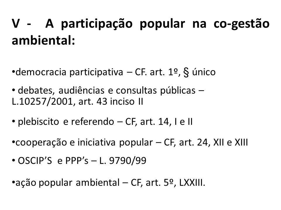 V - A participação popular na co-gestão ambiental: democracia participativa – CF. art. 1º, § único debates, audiências e consultas públicas – L.10257/