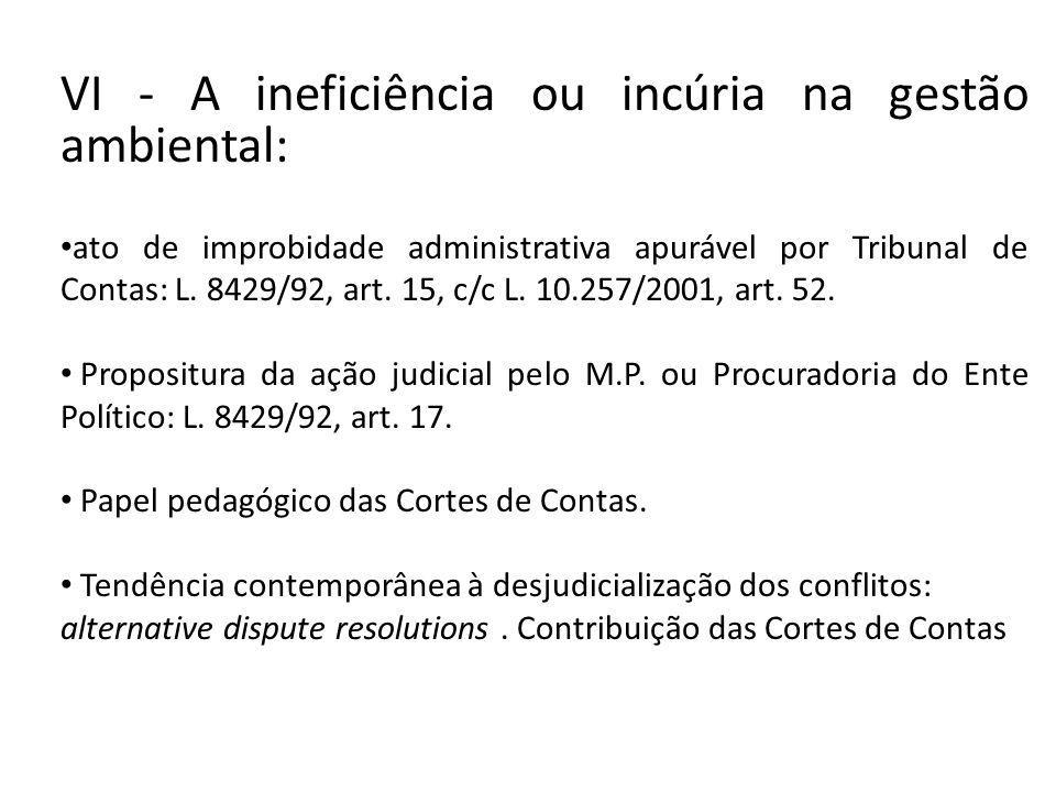 VI - A ineficiência ou incúria na gestão ambiental: ato de improbidade administrativa apurável por Tribunal de Contas: L. 8429/92, art. 15, c/c L. 10.