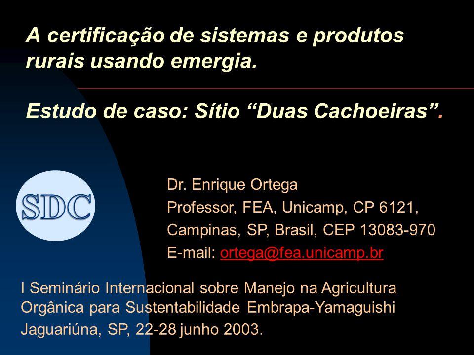 A certificação de sistemas e produtos rurais usando emergia. Estudo de caso: Sítio Duas Cachoeiras. Dr. Enrique Ortega Professor, FEA, Unicamp, CP 612