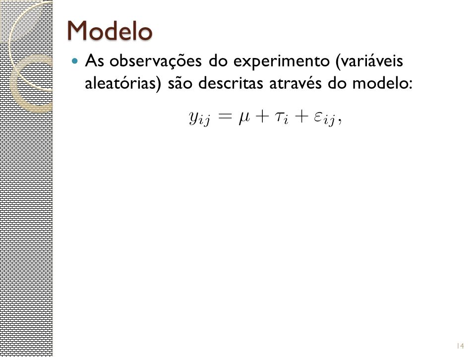 Modelo As observações do experimento (variáveis aleatórias) são descritas através do modelo: 14