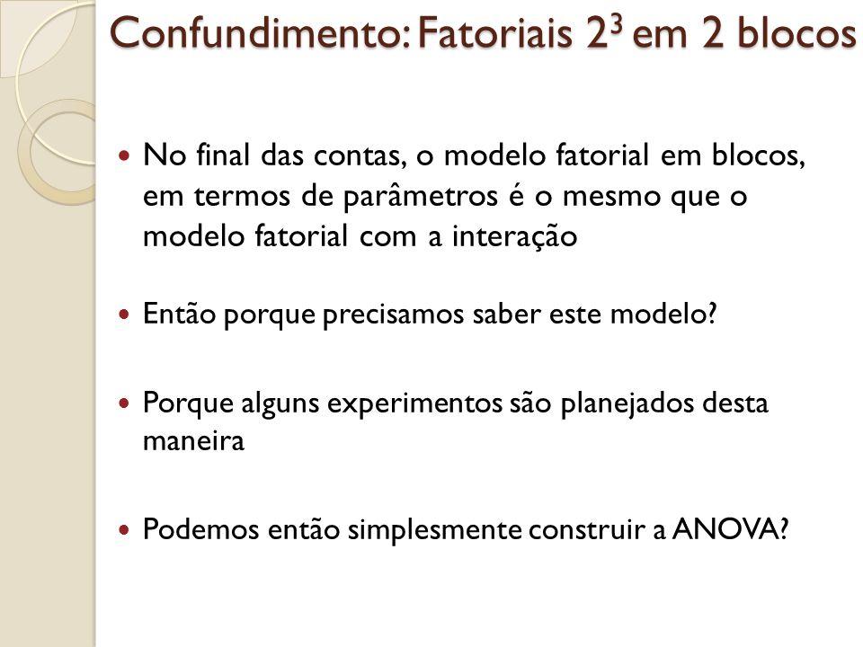 Confundimento: Fatoriais 2 3 em 2 blocos No final das contas, o modelo fatorial em blocos, em termos de parâmetros é o mesmo que o modelo fatorial com