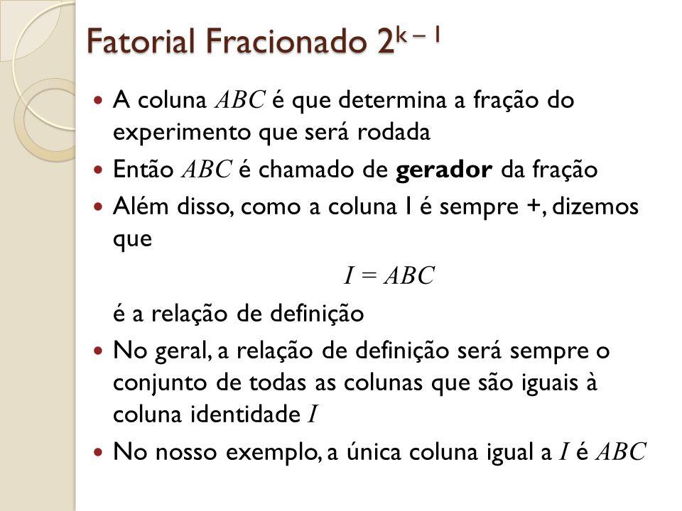Fatorial Fracionado 2 k – 1 A coluna ABC é que determina a fração do experimento que será rodada Então ABC é chamado de gerador da fração Além disso,