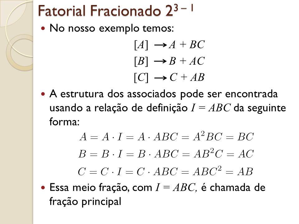 Fatorial Fracionado 2 3 – 1 No nosso exemplo temos: [A] A + BC [B] B + AC [C] C + AB A estrutura dos associados pode ser encontrada usando a relação d