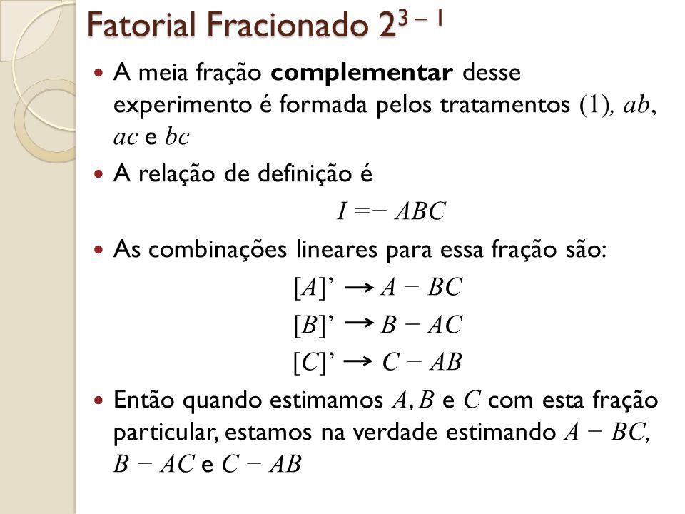 Fatorial Fracionado 2 3 – 1 A meia fração complementar desse experimento é formada pelos tratamentos (1), ab, ac e bc A relação de definição é I = ABC