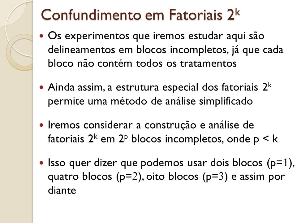 Experimentos Fatoriais Fracionados Já dissemos inúmeras vezes que nos experimentos fatoriais o número de tratamentos aumenta consideravelmente à medida que os aumentamos o número de fatores no estudo Por exemplo: fatorial 2 6 = 64 tratamentos Com apenas uma replicação, temos 63 graus de liberdade no total, que se dividem da seguinte forma: 6 gl para os efeitos principais 15 gl para as interações de 1ª ordem (interações com dois fatores) 42 gl para interações de 2ª ordem e superiores (interações com 3 ou mais fatores)