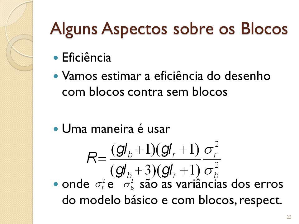 Alguns Aspectos sobre os Blocos Eficiência Vamos estimar a eficiência do desenho com blocos contra sem blocos Uma maneira é usar onde e são as variâncias dos erros do modelo básico e com blocos, respect.
