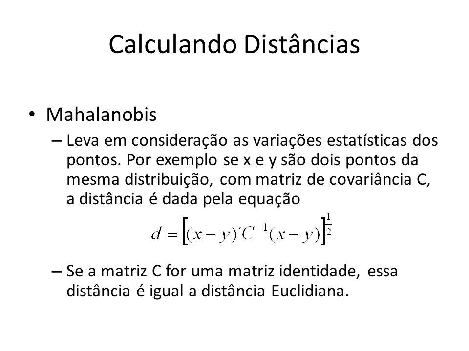 Calculando Distâncias Mahalanobis – Leva em consideração as variações estatísticas dos pontos. Por exemplo se x e y são dois pontos da mesma distribui