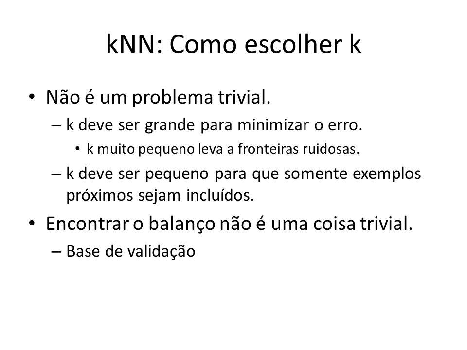 kNN: Como escolher k Não é um problema trivial. – k deve ser grande para minimizar o erro. k muito pequeno leva a fronteiras ruidosas. – k deve ser pe