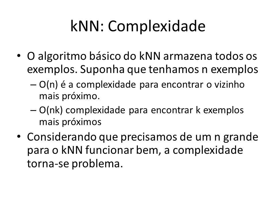 kNN: Complexidade O algoritmo básico do kNN armazena todos os exemplos. Suponha que tenhamos n exemplos – O(n) é a complexidade para encontrar o vizin