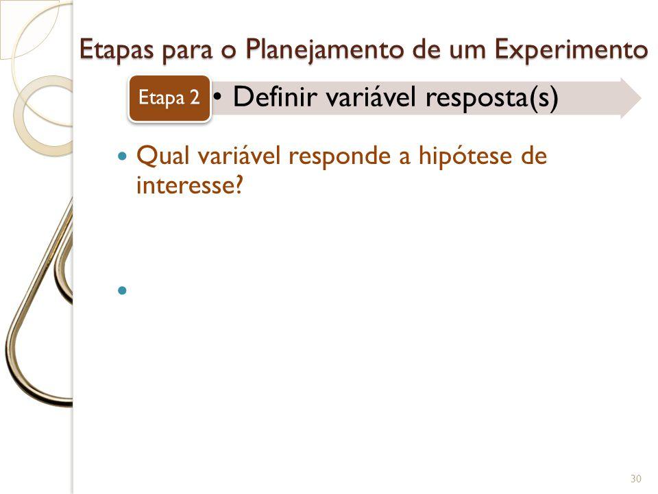 Etapas para o Planejamento de um Experimento Definir variável resposta(s) Etapa 2 30 Qual variável responde a hipótese de interesse? Como? Engenheiros