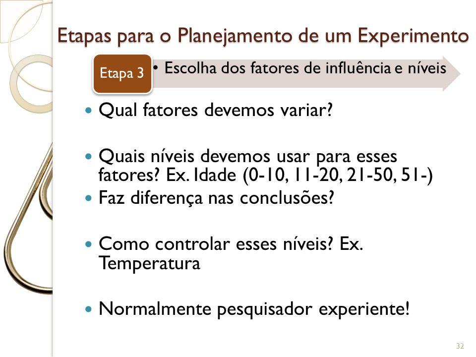 Etapas para o Planejamento de um Experimento Escolha dos fatores de influência e níveis Etapa 3 32 Qual fatores devemos variar? Quais níveis devemos u