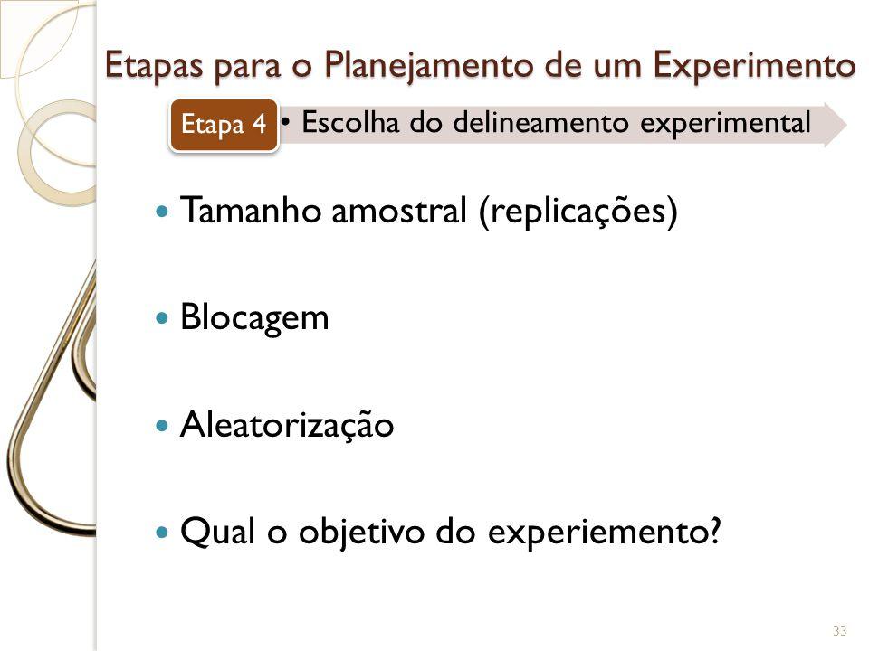 Etapas para o Planejamento de um Experimento Escolha do delineamento experimental Etapa 4 33 Tamanho amostral (replicações) Blocagem Aleatorização Qua