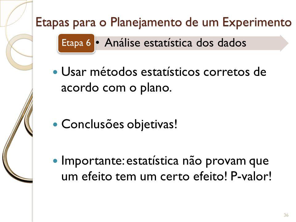 Etapas para o Planejamento de um Experimento Análise estatística dos dados Etapa 6 36 Usar métodos estatísticos corretos de acordo com o plano. Conclu