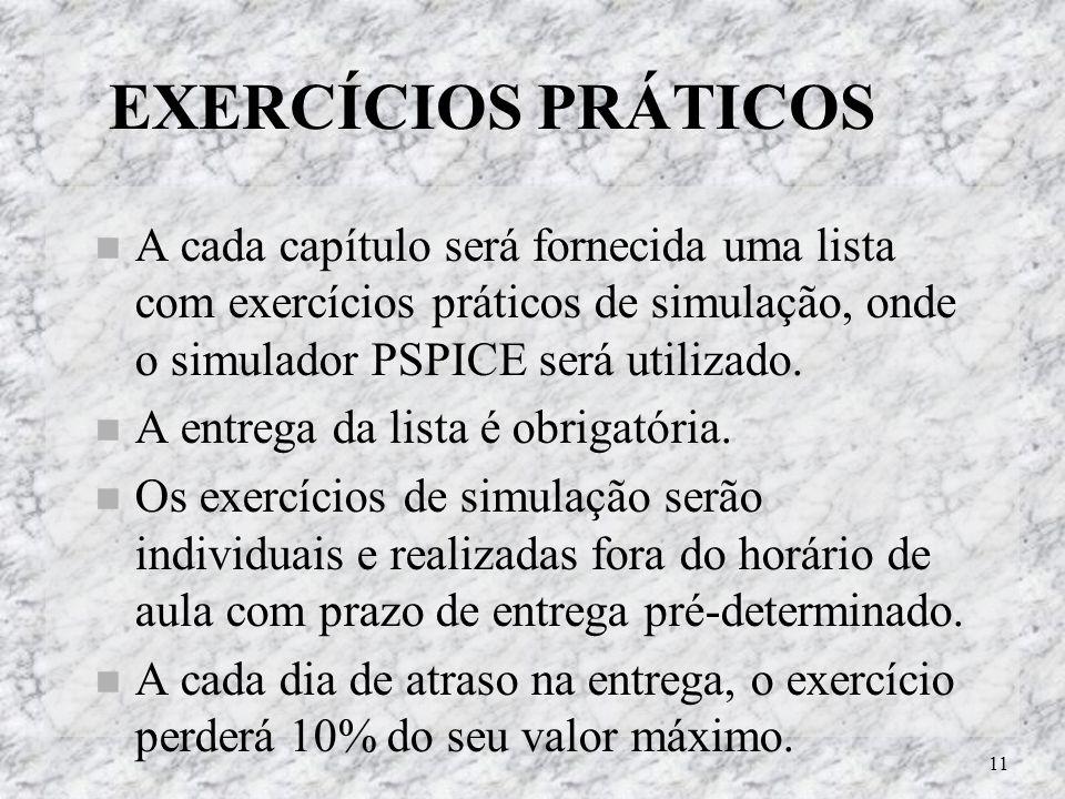 11 EXERCÍCIOS PRÁTICOS A cada capítulo será fornecida uma lista com exercícios práticos de simulação, onde o simulador PSPICE será utilizado. A entreg