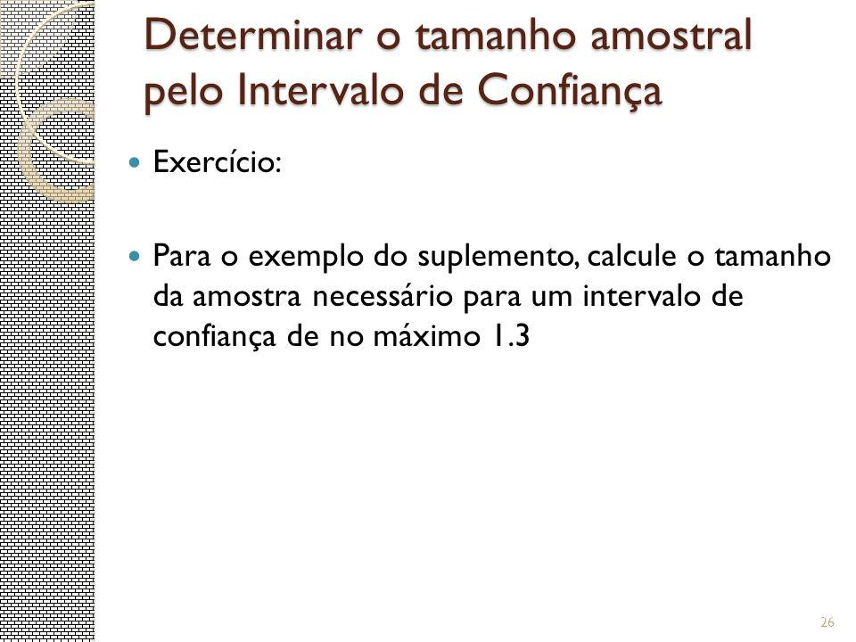 Determinar o tamanho amostral pelo Intervalo de Confiança Exercício: Para o exemplo do suplemento, calcule o tamanho da amostra necessário para um int