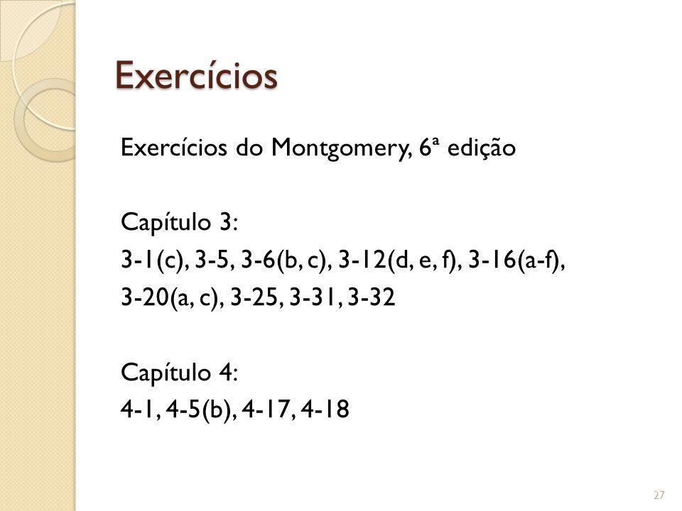 Exercícios Exercícios do Montgomery, 6ª edição Capítulo 3: 3-1(c), 3-5, 3-6(b, c), 3-12(d, e, f), 3-16(a-f), 3-20(a, c), 3-25, 3-31, 3-32 Capítulo 4:
