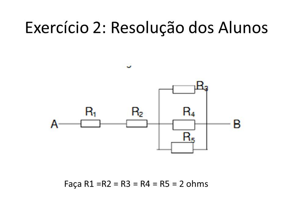 Exercício 2: Resolução dos Alunos Faça R1 =R2 = R3 = R4 = R5 = 2 ohms