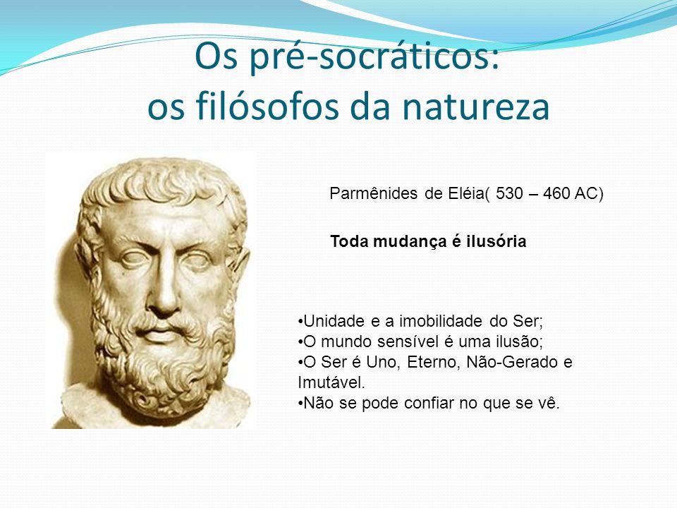 Os pré-socráticos: os filósofos da natureza Parmênides de Eléia( 530 – 460 AC) Toda mudança é ilusória Unidade e a imobilidade do Ser; O mundo sensíve