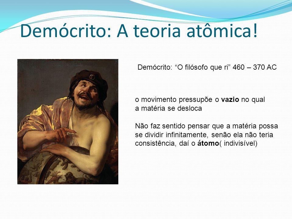 Demócrito: A teoria atômica! Demócrito: O filósofo que ri 460 – 370 AC o movimento pressupõe o vazio no qual a matéria se desloca Não faz sentido pens