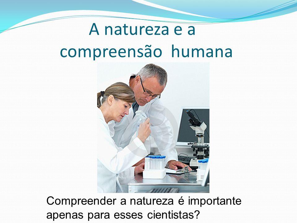 A natureza e a compreensão humana Compreender a natureza é importante apenas para esses cientistas?