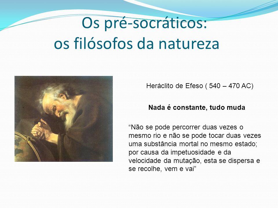 Os pré-socráticos: os filósofos da natureza Heráclito de Efeso ( 540 – 470 AC) Nada é constante, tudo muda Não se pode percorrer duas vezes o mesmo ri