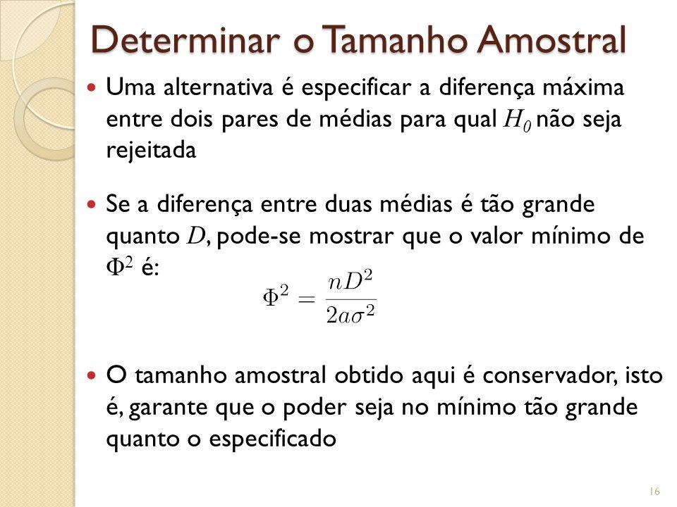Determinar o Tamanho Amostral Uma alternativa é especificar a diferença máxima entre dois pares de médias para qual H 0 não seja rejeitada Se a diferença entre duas médias é tão grande quanto D, pode-se mostrar que o valor mínimo de Φ 2 é: O tamanho amostral obtido aqui é conservador, isto é, garante que o poder seja no mínimo tão grande quanto o especificado 16