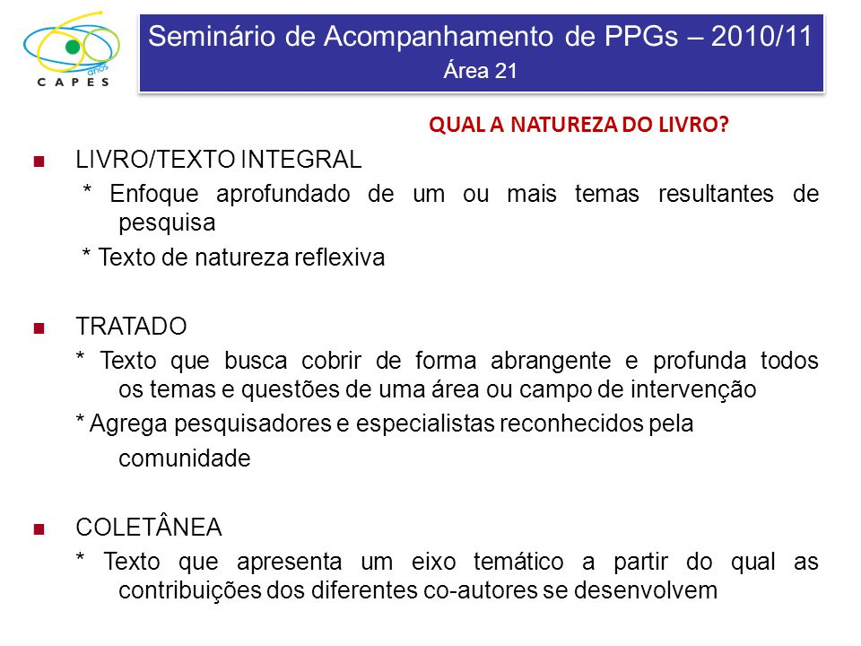 Seminário de Acompanhamento de PPGs – 2010/11 Área 21 Seminário de Acompanhamento de PPGs – 2010/11 Área 21 NATUREZA DO LIVRO E RESPECTIVA PONTUAÇÃO Natureza do livroPontuação Livro/texto integralAté 2,5 TratadoAté 2,0 ColetâneaAté 1,0