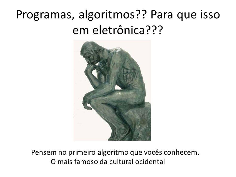 Programas, algoritmos?? Para que isso em eletrônica??? Pensem no primeiro algoritmo que vocês conhecem. O mais famoso da cultural ocidental