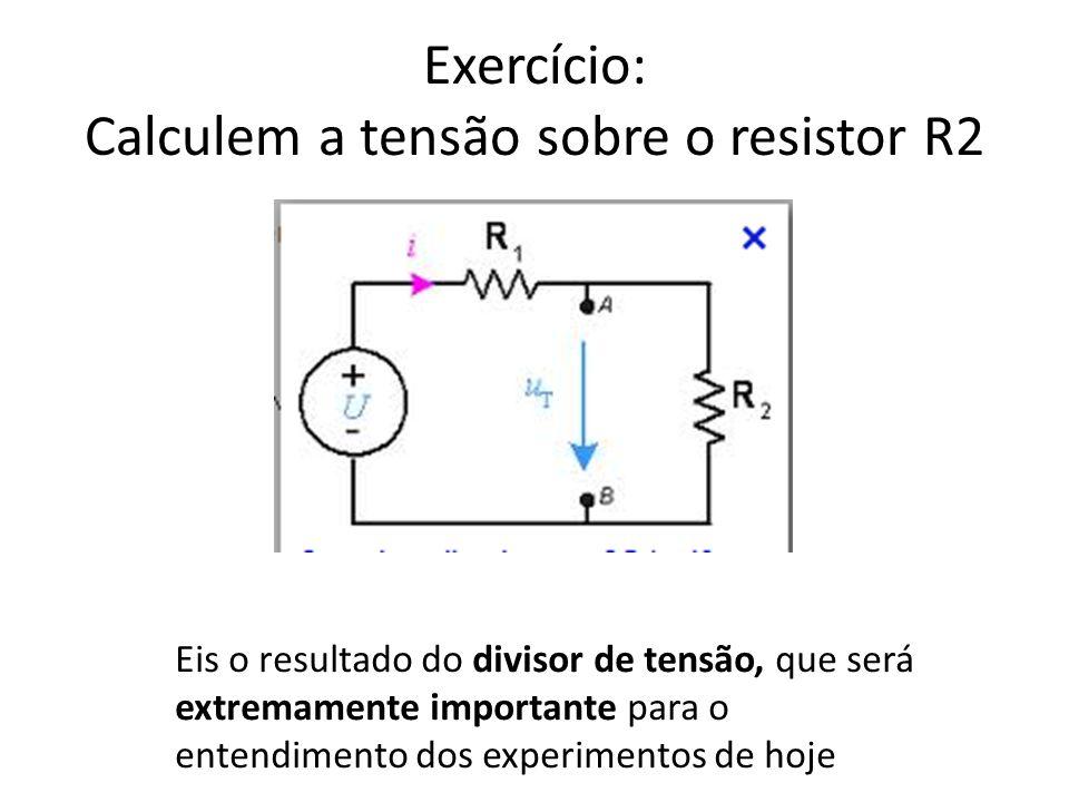 Exercício: Calculem a tensão sobre o resistor R2 Eis o resultado do divisor de tensão, que será extremamente importante para o entendimento dos experi