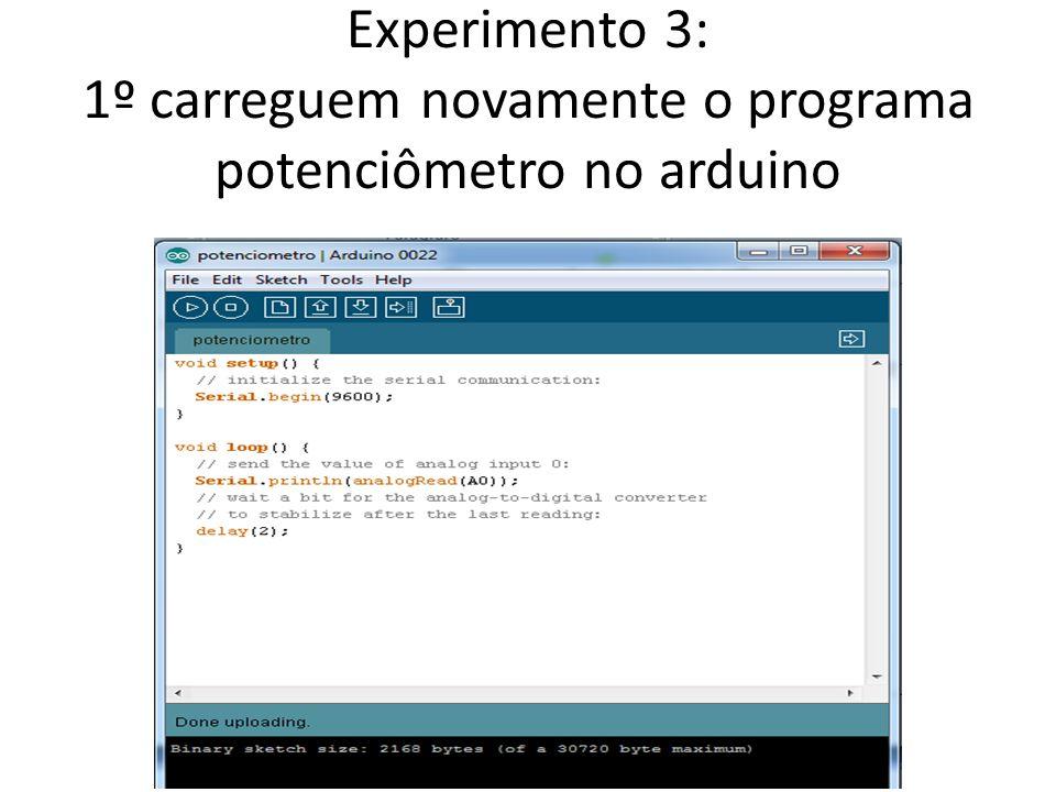 Experimento 3: 1º carreguem novamente o programa potenciômetro no arduino