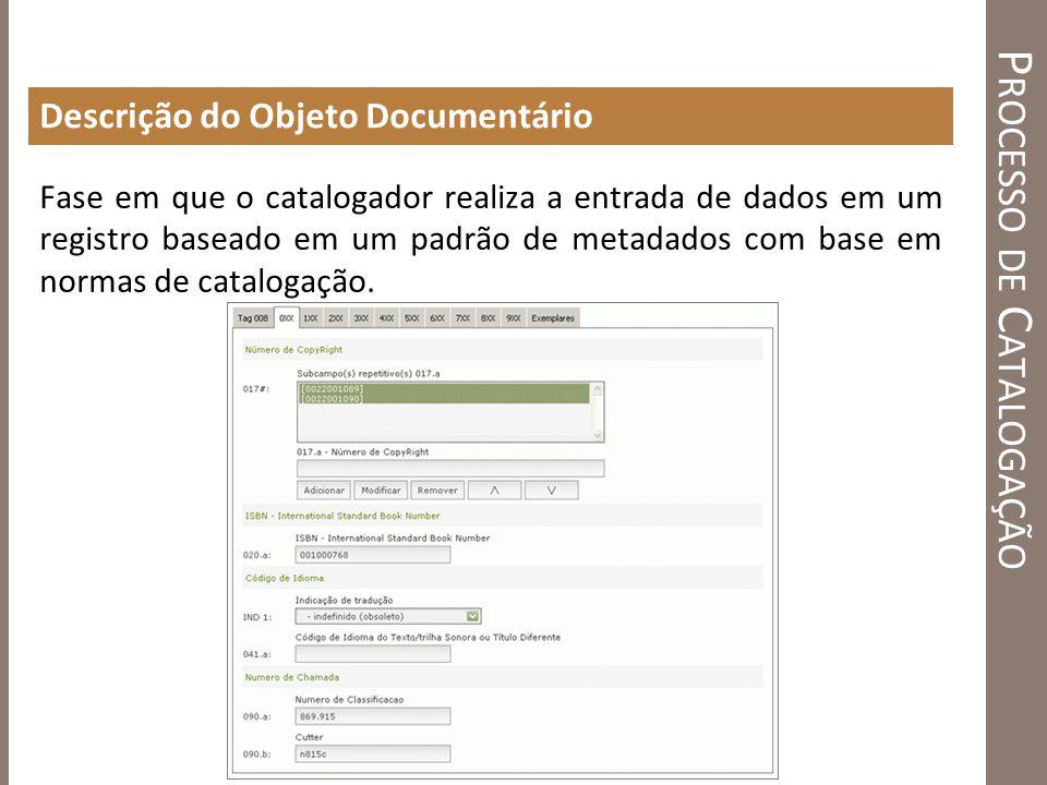 P ROCESSO DE C ATALOGAÇÃO Descrição do Objeto Documentário Fase em que o catalogador realiza a entrada de dados em um registro baseado em um padrão de