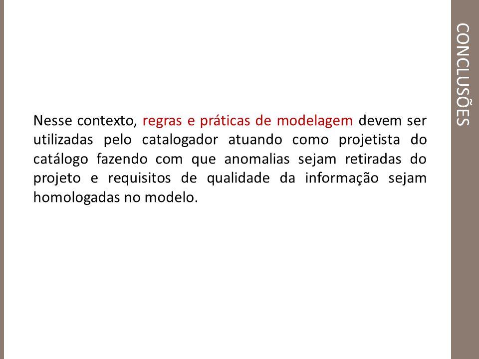 CONCLUSÕES Nesse contexto, regras e práticas de modelagem devem ser utilizadas pelo catalogador atuando como projetista do catálogo fazendo com que an