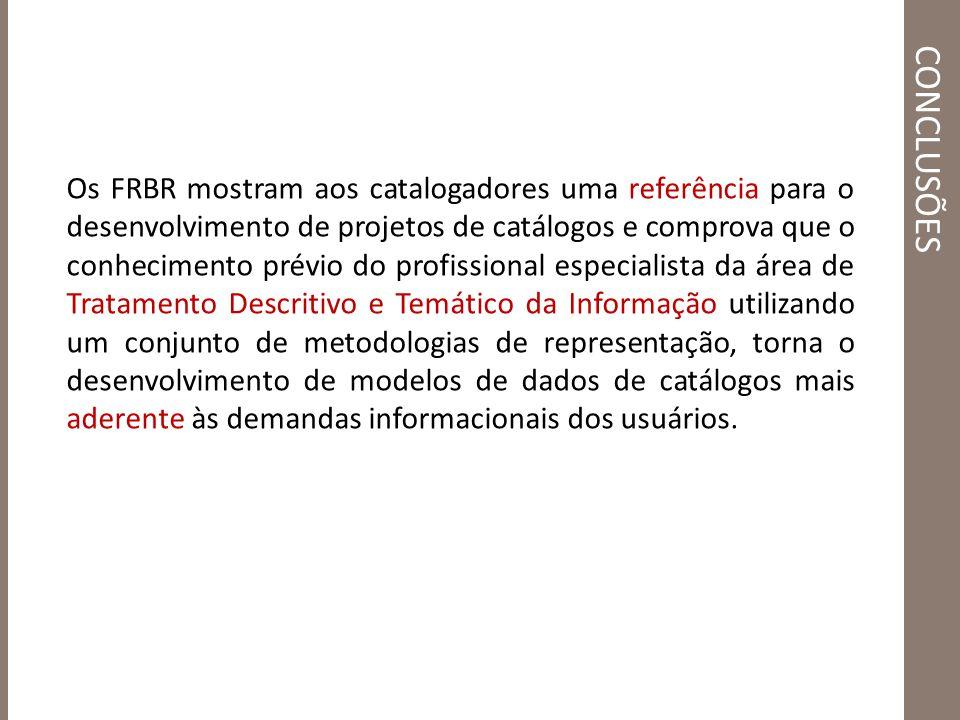 CONCLUSÕES Os FRBR mostram aos catalogadores uma referência para o desenvolvimento de projetos de catálogos e comprova que o conhecimento prévio do pr
