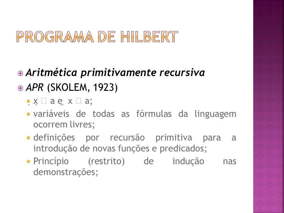 Aritmética primitivamente recursiva APR (SKOLEM, 1923) x a e x a; variáveis de todas as fórmulas da linguagem ocorrem livres; definições por recursão