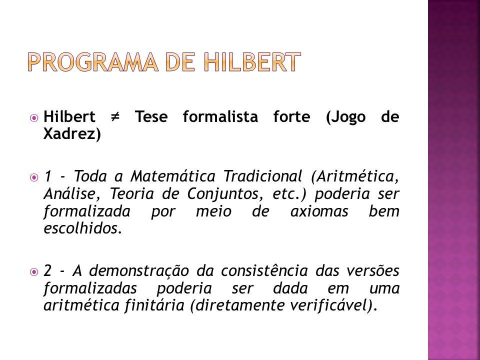 Hilbert Tese formalista forte (Jogo de Xadrez) 1 - Toda a Matemática Tradicional (Aritmética, Análise, Teoria de Conjuntos, etc.) poderia ser formaliz