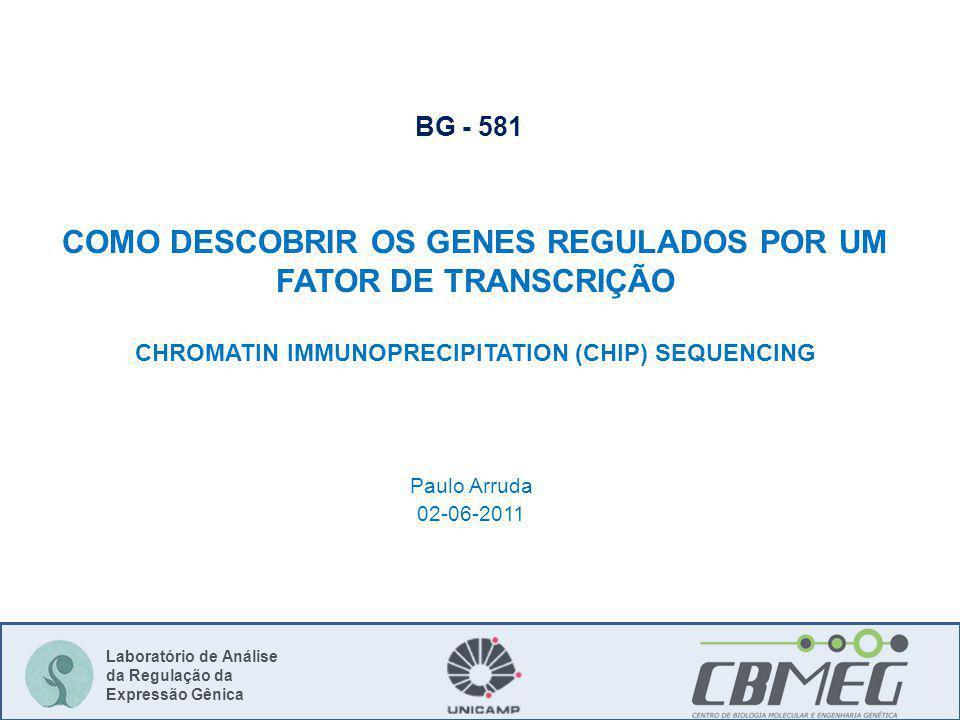 Laboratório de Análise da Regulação da Expressão Gênica Paulo Arruda 02-06-2011 BG - 581 COMO DESCOBRIR OS GENES REGULADOS POR UM FATOR DE TRANSCRIÇÃO CHROMATIN IMMUNOPRECIPITATION (CHIP) SEQUENCING