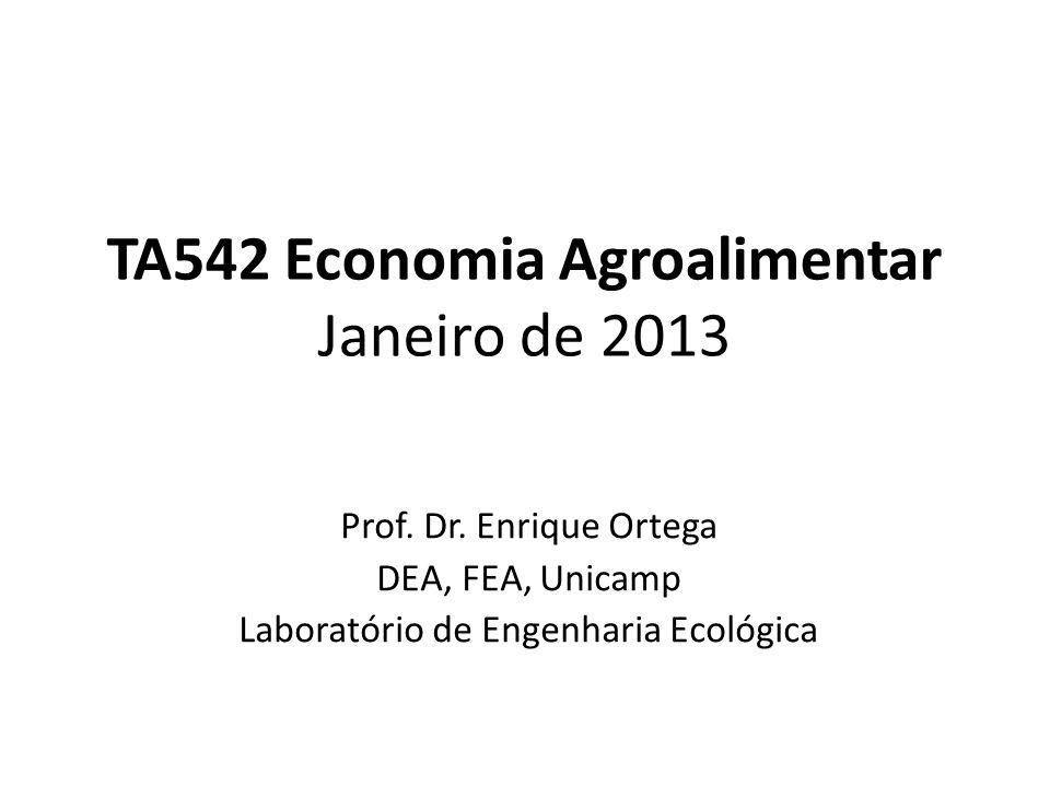 TA542 Economia Agroalimentar Janeiro de 2013 Prof. Dr. Enrique Ortega DEA, FEA, Unicamp Laboratório de Engenharia Ecológica
