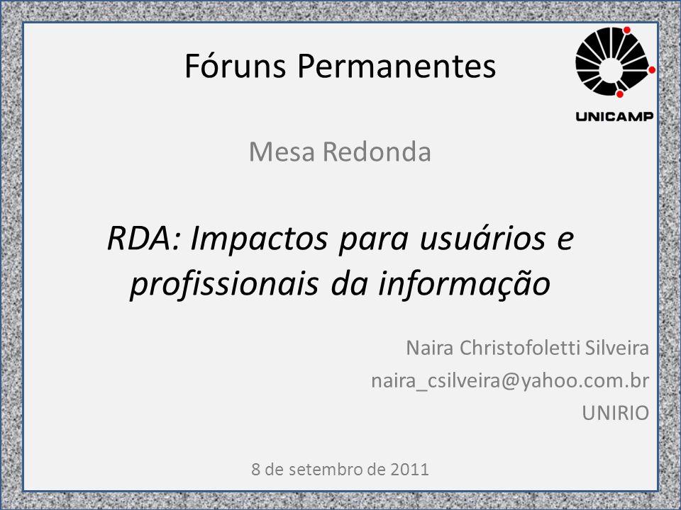 Fóruns Permanentes Mesa Redonda RDA: Impactos para usuários e profissionais da informação Naira Christofoletti Silveira naira_csilveira@yahoo.com.br UNIRIO 8 de setembro de 2011