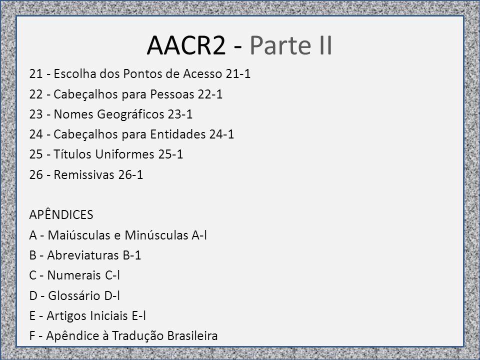 AACR2 - Parte II 21 - Escolha dos Pontos de Acesso 21-1 22 - Cabeçalhos para Pessoas 22-1 23 - Nomes Geográficos 23-1 24 - Cabeçalhos para Entidades 24-1 25 - Títulos Uniformes 25-1 26 - Remissivas 26-1 APÊNDICES A - Maiúsculas e Minúsculas A-l B - Abreviaturas B-1 C - Numerais C-l D - Glossário D-l E - Artigos Iniciais E-l F - Apêndice à Tradução Brasileira
