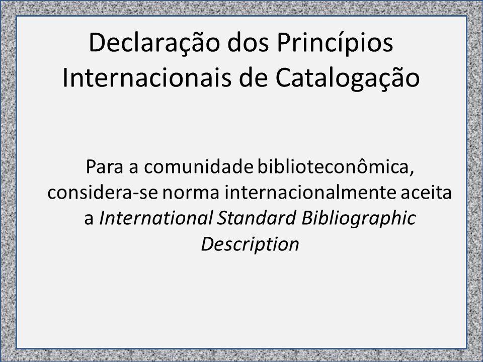 Declaração dos Princípios Internacionais de Catalogação Para a comunidade biblioteconômica, considera-se norma internacionalmente aceita a International Standard Bibliographic Description
