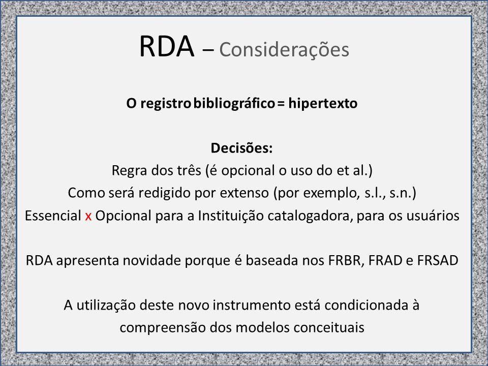 RDA – Considerações O registro bibliográfico = hipertexto Decisões: Regra dos três (é opcional o uso do et al.) Como será redigido por extenso (por exemplo, s.l., s.n.) Essencial x Opcional para a Instituição catalogadora, para os usuários RDA apresenta novidade porque é baseada nos FRBR, FRAD e FRSAD A utilização deste novo instrumento está condicionada à compreensão dos modelos conceituais