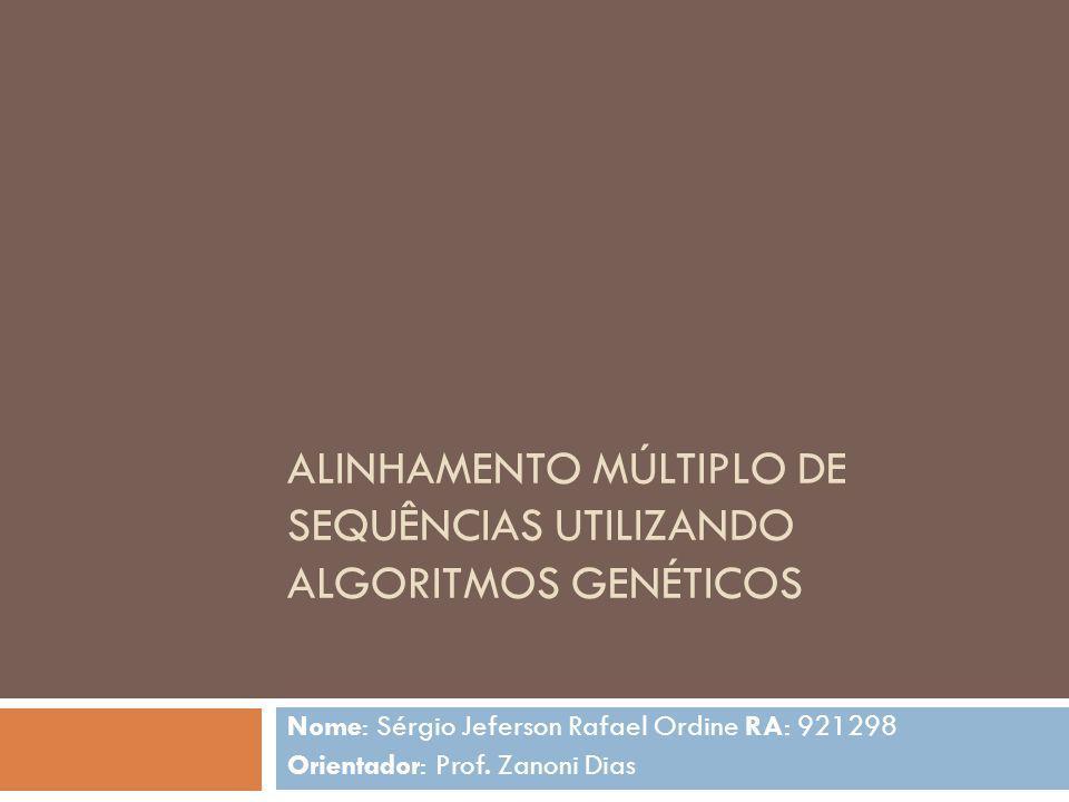 ALINHAMENTO MÚLTIPLO DE SEQUÊNCIAS UTILIZANDO ALGORITMOS GENÉTICOS Nome: Sérgio Jeferson Rafael Ordine RA: 921298 Orientador: Prof. Zanoni Dias