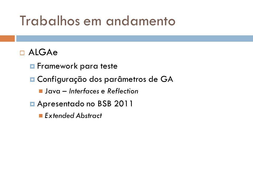 Trabalhos em andamento ALGAe Framework para teste Configuração dos parâmetros de GA Java – Interfaces e Reflection Apresentado no BSB 2011 Extended Ab