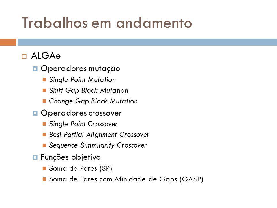 Trabalhos em andamento ALGAe Operadores mutação Single Point Mutation Shift Gap Block Mutation Change Gap Block Mutation Operadores crossover Single P