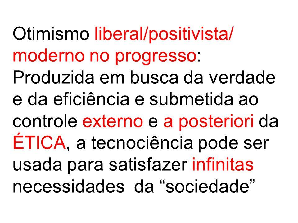 Otimismo liberal/positivista/ moderno no progresso: Produzida em busca da verdade e da eficiência e submetida ao controle externo e a posteriori da ÉTICA, a tecnociência pode ser usada para satisfazer infinitas necessidades da sociedade