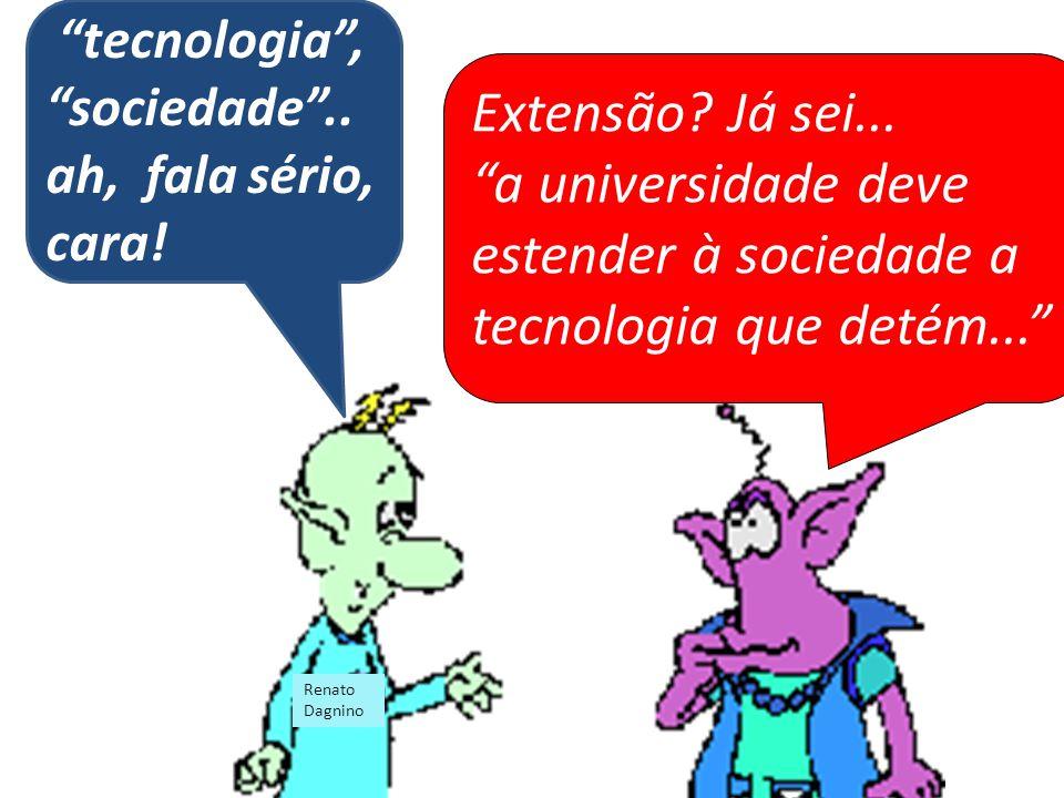 Extensão? Já sei... a universidade deve estender à sociedade a tecnologia que detém... tecnologia, sociedade.. ah, fala sério, cara! Renato Dagnino